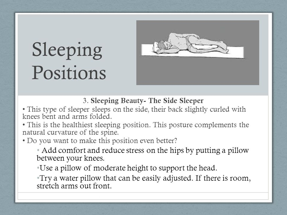 Sleeping Positions 3. Sleeping Beauty- The Side Sleeper This type of sleeper sleeps on the side, their back slightly curled with knees bent and arms f