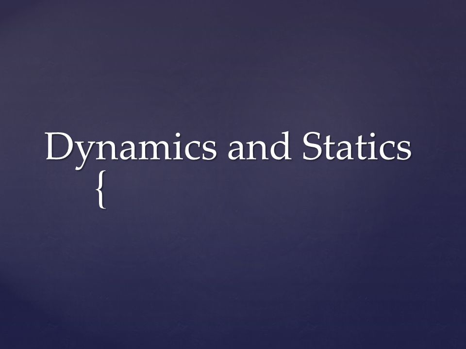 { Dynamics and Statics