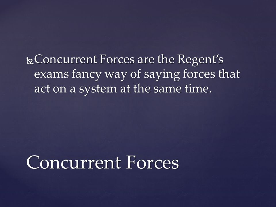  Concurrent Forces are the Regent's exams fancy way of saying forces that act on a system at the same time.