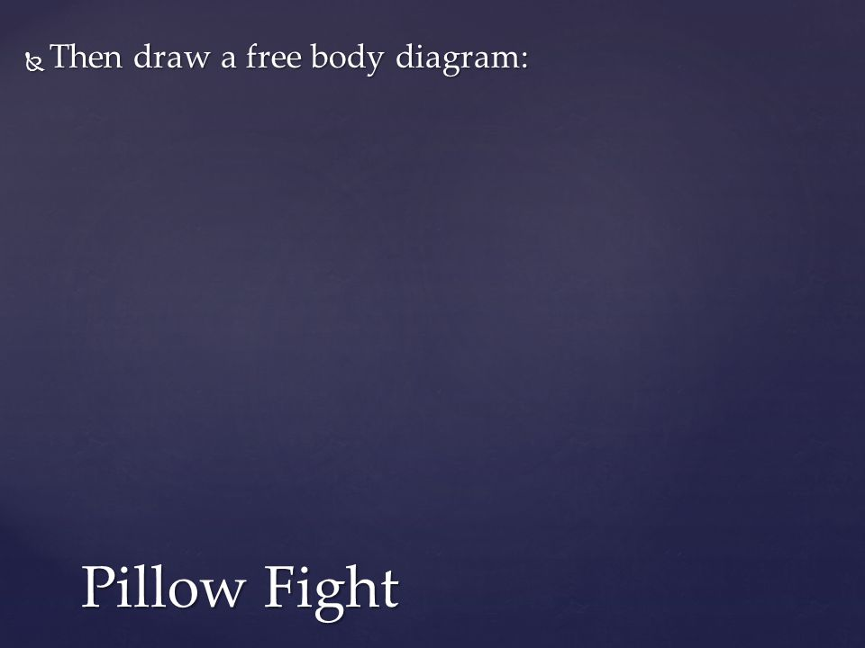  Then draw a free body diagram: Pillow Fight