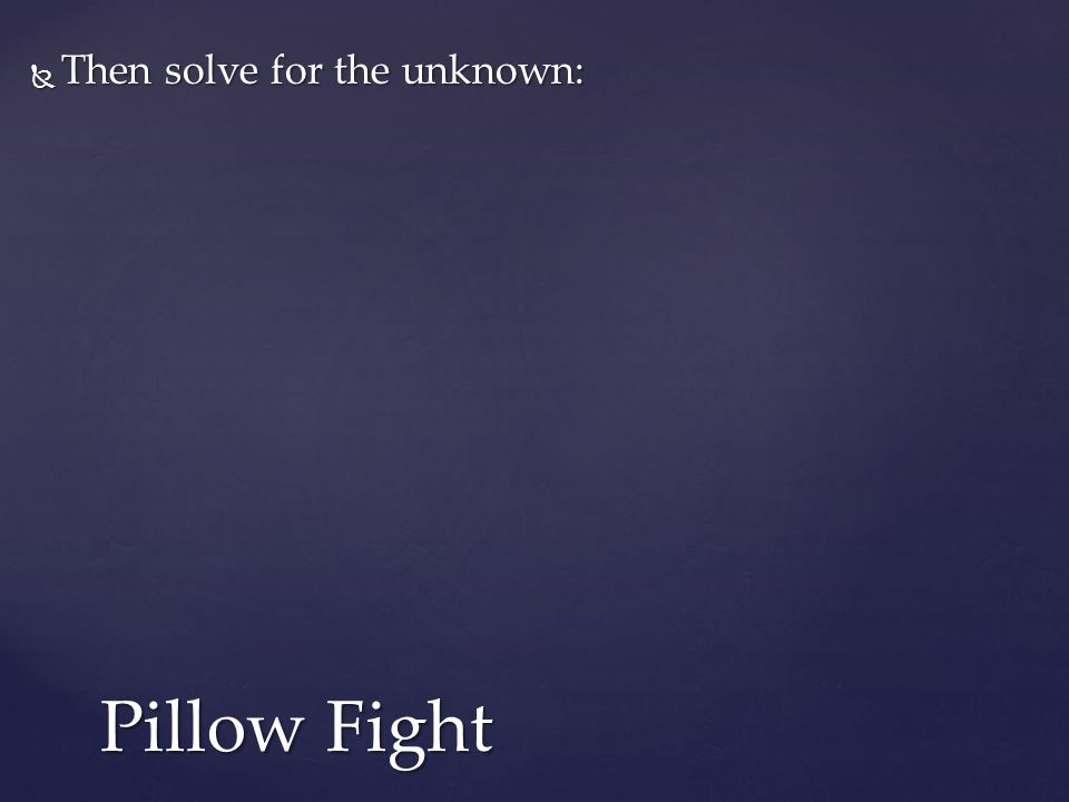  Then solve for the unknown: Pillow Fight