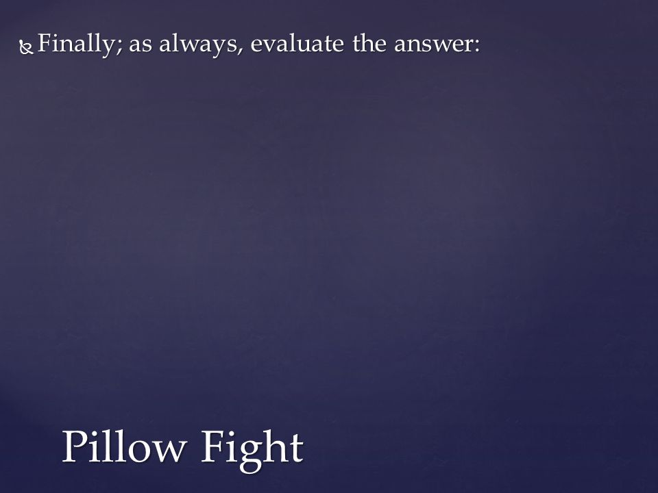  Finally; as always, evaluate the answer: Pillow Fight