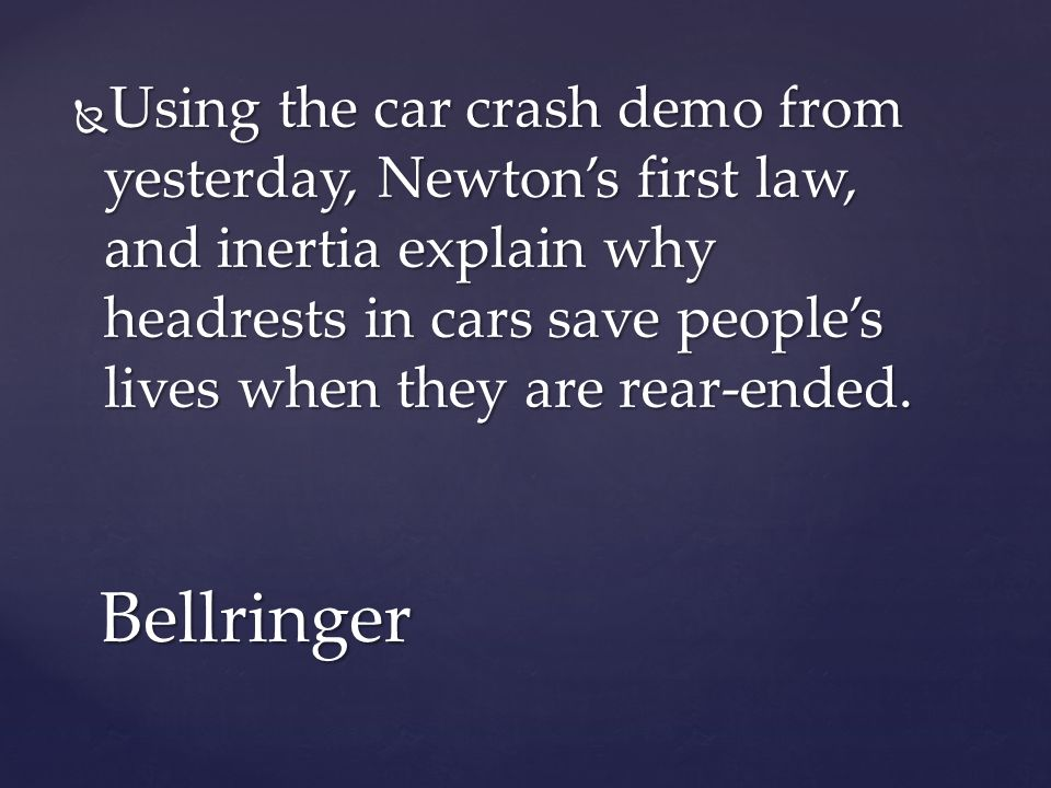  Using the car crash demo from yesterday, Newton's first law, and inertia explain why headrests in cars save people's lives when they are rear-ended.