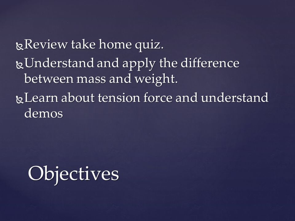  Review take home quiz.  Understand and apply the difference between mass and weight.