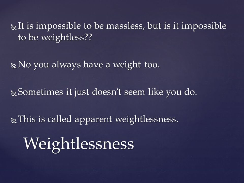  It is impossible to be massless, but is it impossible to be weightless .