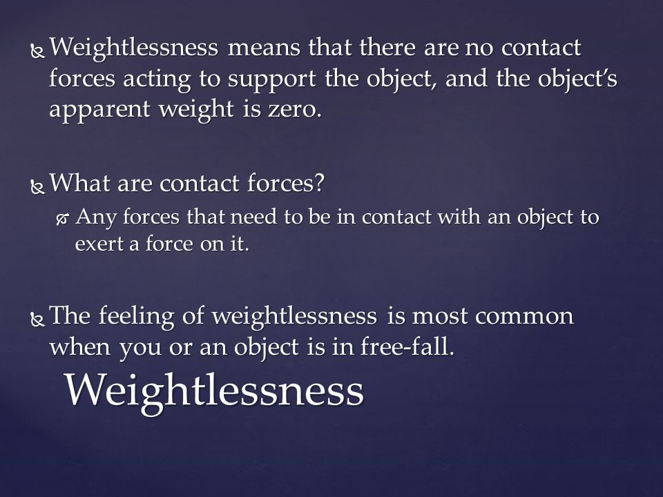  Weightlessness means that there are no contact forces acting to support the object, and the object's apparent weight is zero.