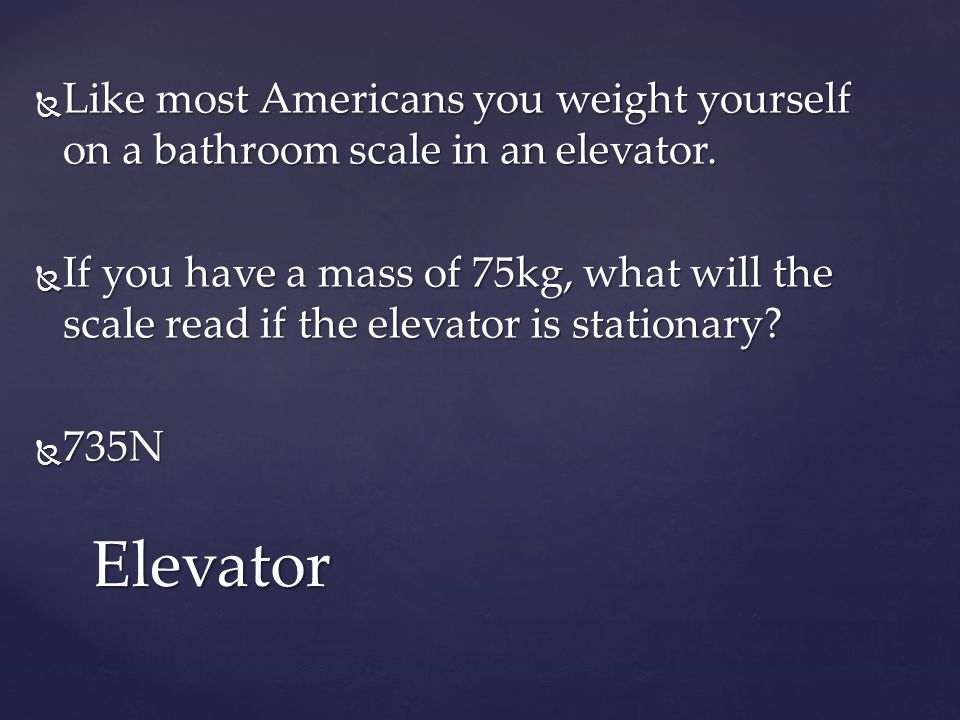  Like most Americans you weight yourself on a bathroom scale in an elevator.