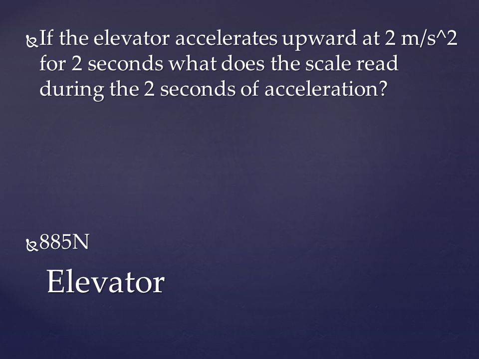  If the elevator accelerates upward at 2 m/s^2 for 2 seconds what does the scale read during the 2 seconds of acceleration.