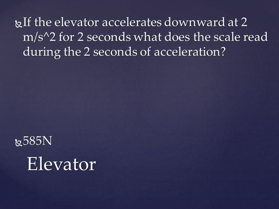  If the elevator accelerates downward at 2 m/s^2 for 2 seconds what does the scale read during the 2 seconds of acceleration.