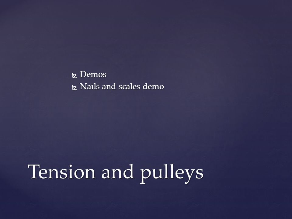  Demos  Nails and scales demo Tension and pulleys