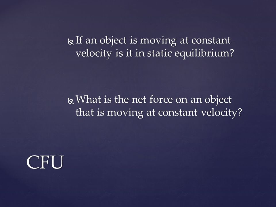  If an object is moving at constant velocity is it in static equilibrium.