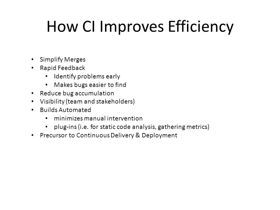 How CI Improves Efficiency Simplify Merges Rapid Feedback Identify problems early Makes bugs easier to find Reduce bug accumulation Visibility (team a