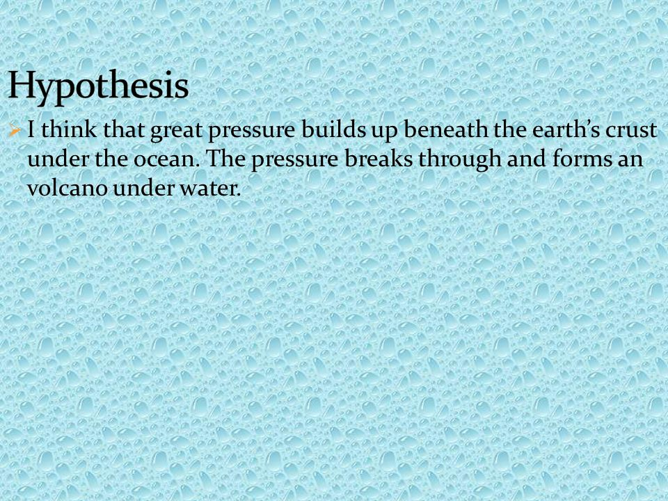  I think that great pressure builds up beneath the earth's crust under the ocean.