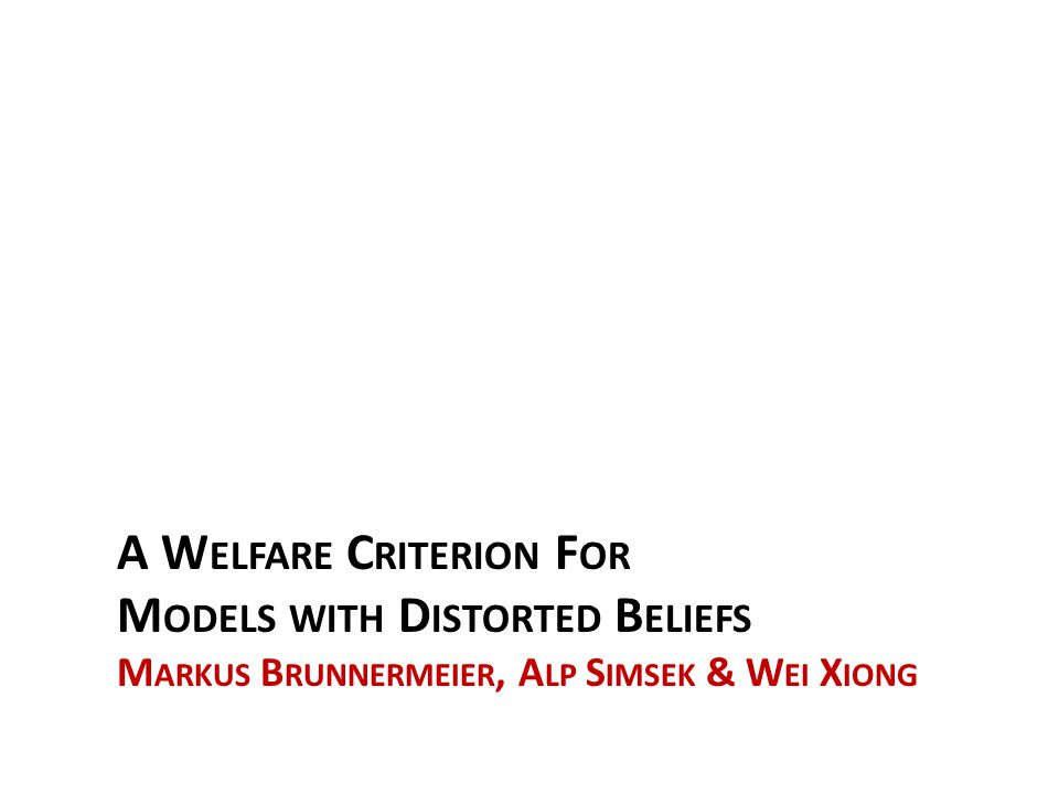 Brunnermeier, Simsek & Xiong 2012 Welfare Analysis for Behavioral Models Vast evidence on people holding wrong beliefs and making inefficient decisions.