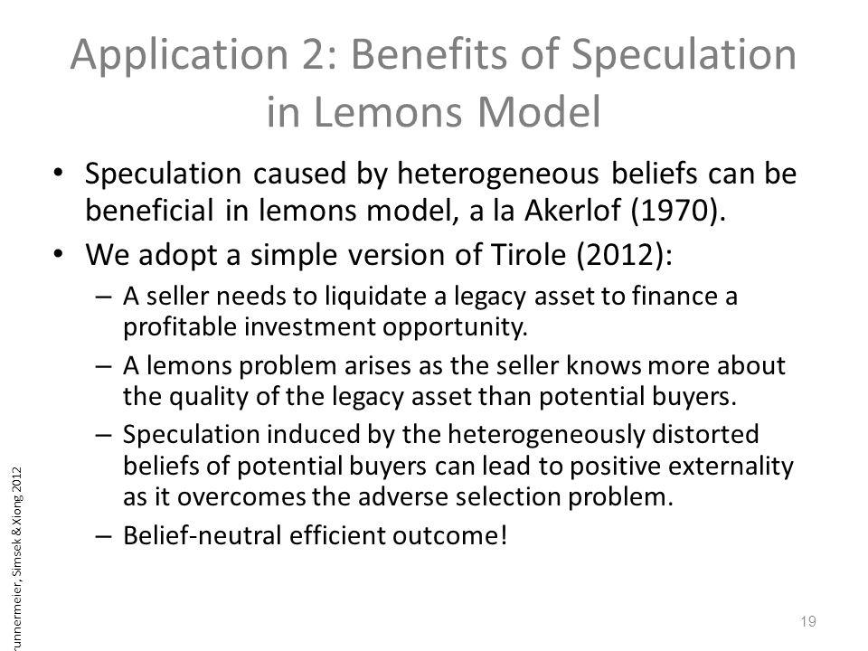 Brunnermeier, Simsek & Xiong 2012 Application 2: Benefits of Speculation in Lemons Model Speculation caused by heterogeneous beliefs can be beneficial in lemons model, a la Akerlof (1970).