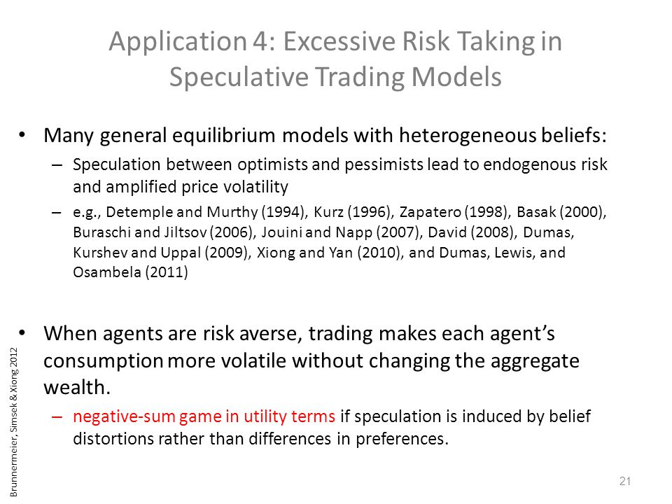 Brunnermeier, Simsek & Xiong 2012 Application 4: Excessive Risk Taking in Speculative Trading Models Many general equilibrium models with heterogeneous beliefs: – Speculation between optimists and pessimists lead to endogenous risk and amplified price volatility – e.g., Detemple and Murthy (1994), Kurz (1996), Zapatero (1998), Basak (2000), Buraschi and Jiltsov (2006), Jouini and Napp (2007), David (2008), Dumas, Kurshev and Uppal (2009), Xiong and Yan (2010), and Dumas, Lewis, and Osambela (2011) When agents are risk averse, trading makes each agent's consumption more volatile without changing the aggregate wealth.