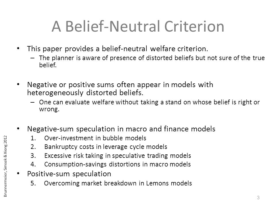 Brunnermeier, Simsek & Xiong 2012 Conclusion A belief-neutral welfare criterion for behavioral models Opens normative analysis for financial regulation – Avoid negative-sum speculation and facilitate positive-sum one Separate preferences from belief distortions – Only require presence of belief distortions – Don't need to know the truth Negative externality – Over-investment in bubble models – Bankruptcy costs in leverage cycle models – Excessive risk taking in speculative trading models – Consumption-savings distortions in macro models Positive externality – Overcoming market breakdown in Lemons models 24