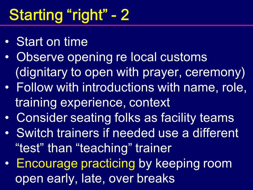 Starting right - 2 Start on time Observe opening re local customs (dignitary to open with prayer, ceremony) Follow with introductions with name, role, training experience, context Consider seating folks as facility teams Switch trainers if needed use a different test than teaching trainer Encourage practicing by keeping room open early, late, over breaks