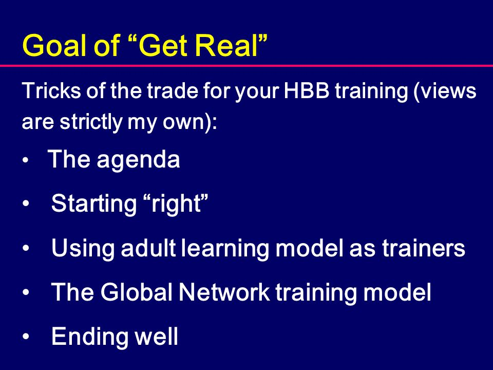 "Goal of ""Get Real"" Tricks of the trade for your HBB training (views are strictly my own): The agenda Starting ""right"" Using adult learning model as tr"