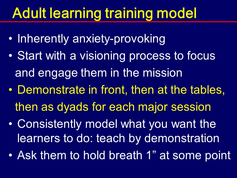 Adult learning training model Inherently anxiety-provoking Start with a visioning process to focus and engage them in the mission Demonstrate in front, then at the tables, then as dyads for each major session Consistently model what you want the learners to do: teach by demonstration Ask them to hold breath 1 at some point