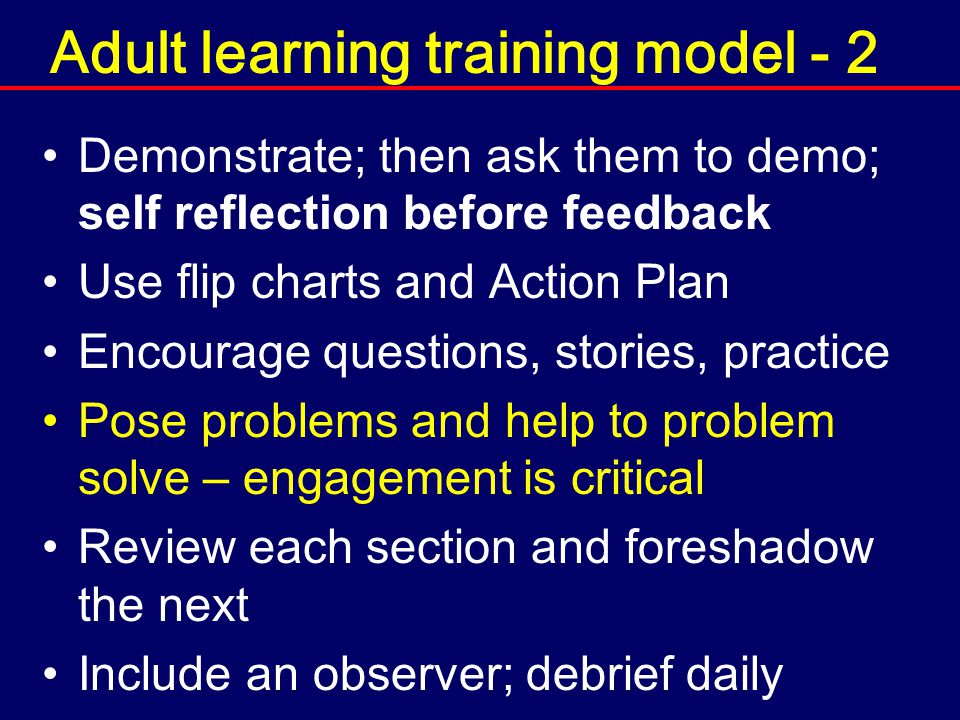 Adult learning training model - 2 Demonstrate; then ask them to demo; self reflection before feedback Use flip charts and Action Plan Encourage questi