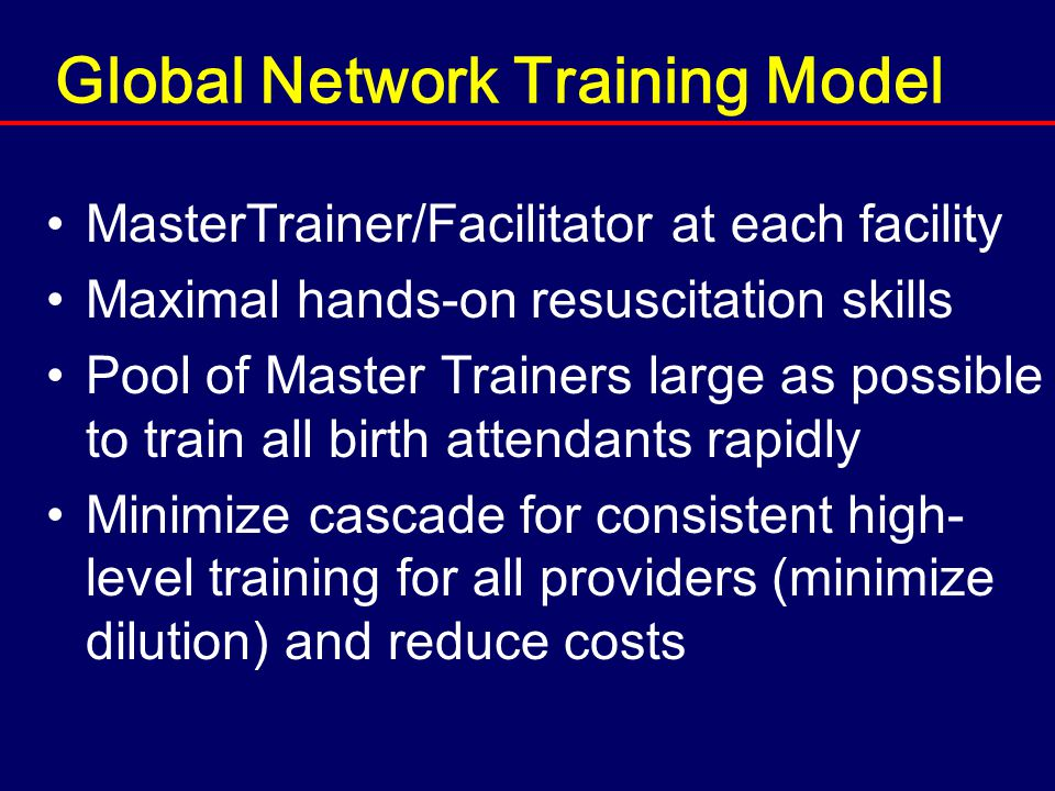 Global Network Training Model MasterTrainer/Facilitator at each facility Maximal hands-on resuscitation skills Pool of Master Trainers large as possible to train all birth attendants rapidly Minimize cascade for consistent high- level training for all providers (minimize dilution) and reduce costs
