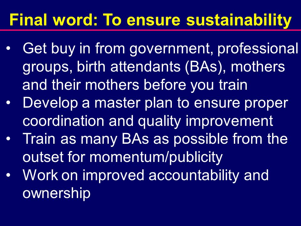 Final word: To ensure sustainability Get buy in from government, professional groups, birth attendants (BAs), mothers and their mothers before you train Develop a master plan to ensure proper coordination and quality improvement Train as many BAs as possible from the outset for momentum/publicity Work on improved accountability and ownership