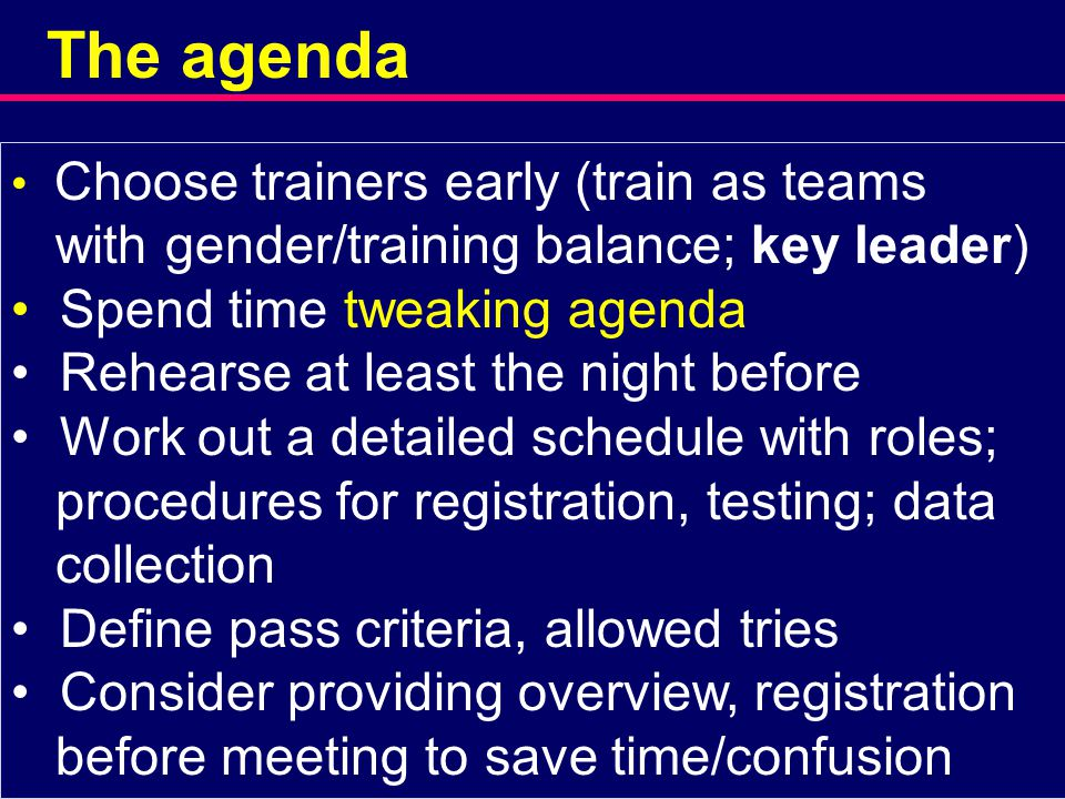 The agenda Choose trainers early (train as teams with gender/training balance; key leader) Spend time tweaking agenda Rehearse at least the night before Work out a detailed schedule with roles; procedures for registration, testing; data collection Define pass criteria, allowed tries Consider providing overview, registration before meeting to save time/confusion