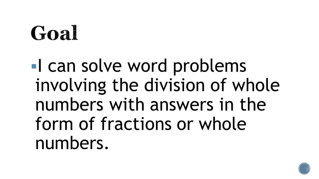  I can solve word problems involving the division of whole numbers with answers in the form of fractions or whole numbers.