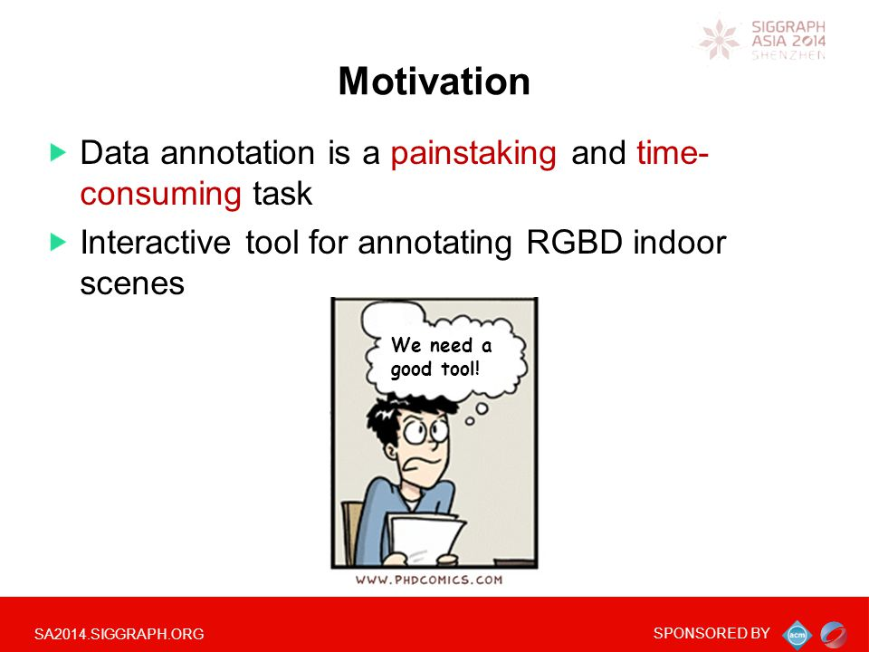 SA2014.SIGGRAPH.ORG SPONSORED BY Data annotation is a painstaking and time- consuming task Interactive tool for annotating RGBD indoor scenes Motivation We need a good tool!