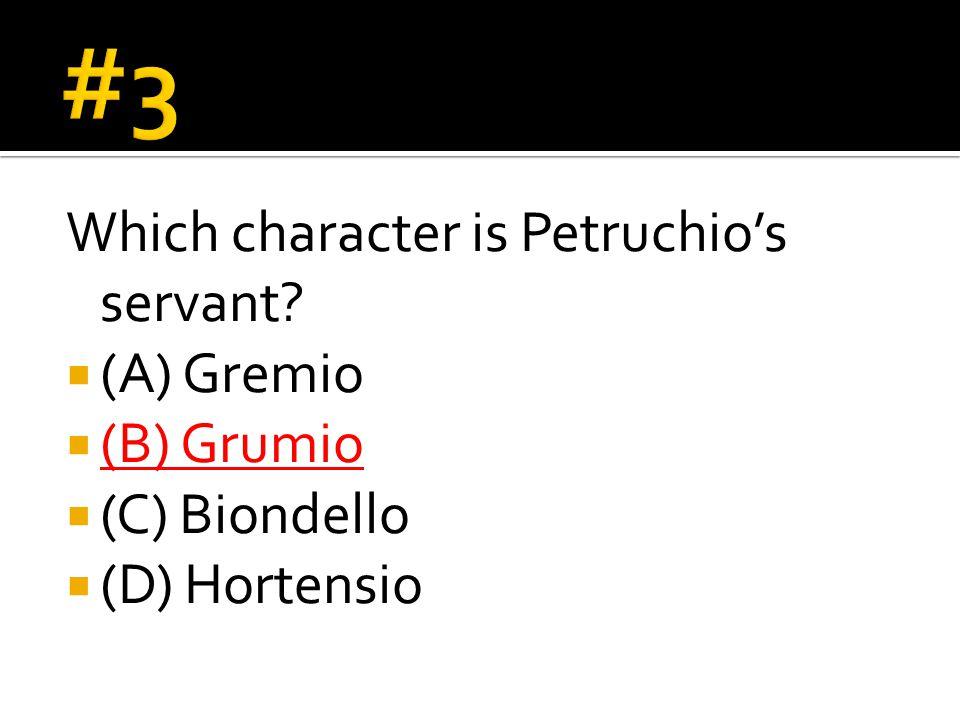 Which character is Petruchio's servant  (A) Gremio  (B) Grumio  (C) Biondello  (D) Hortensio