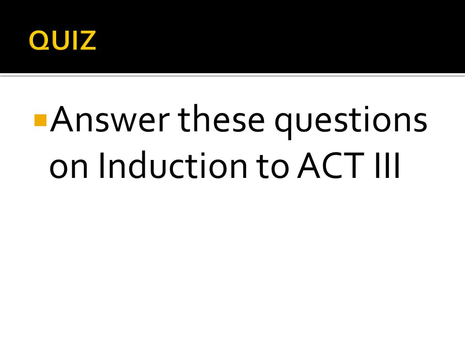  Answer these questions on Induction to ACT III