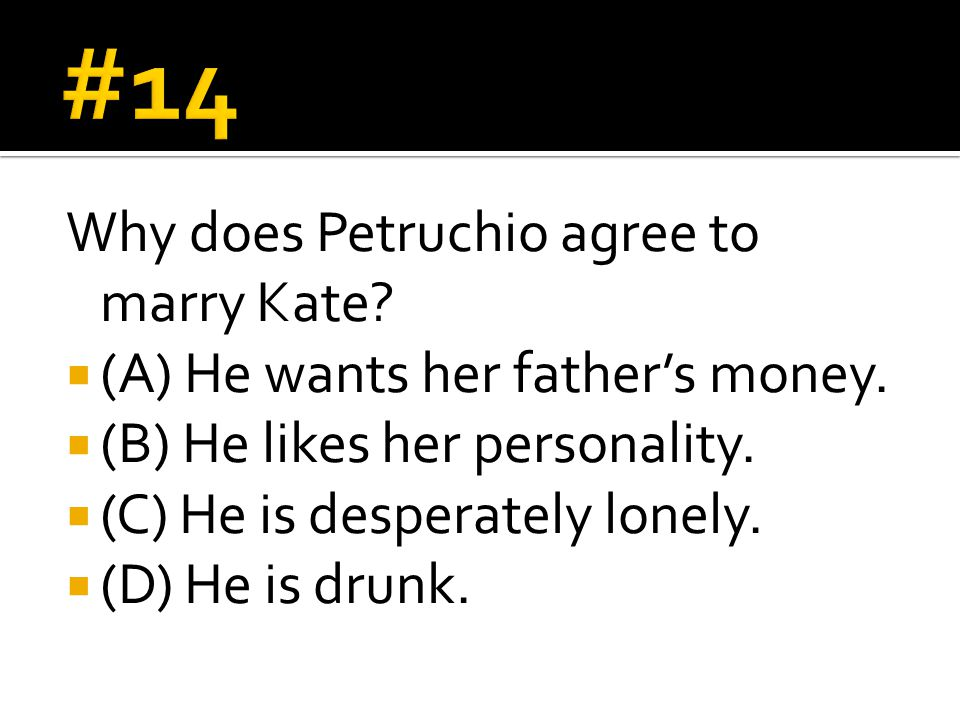 Why does Petruchio agree to marry Kate.  (A) He wants her father's money.