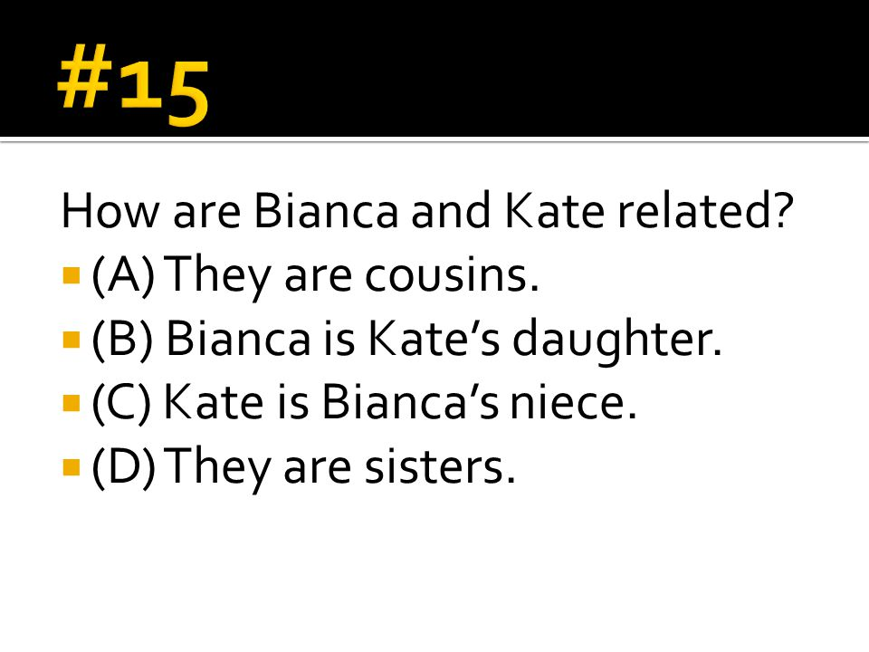 How are Bianca and Kate related?  (A) They are cousins.  (B) Bianca is Kate's daughter.  (C) Kate is Bianca's niece.  (D) They are sisters.