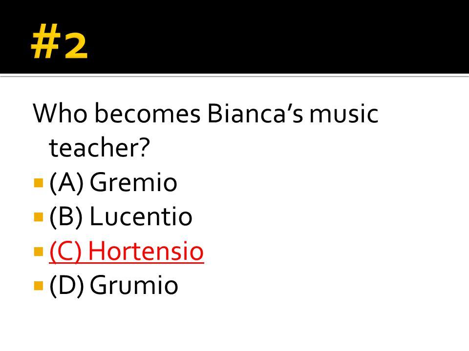Who becomes Bianca's music teacher  (A) Gremio  (B) Lucentio  (C) Hortensio  (D) Grumio