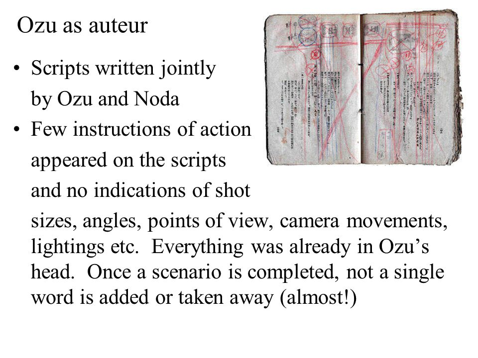 Ozu as auteur Scripts written jointly by Ozu and Noda Few instructions of action appeared on the scripts and no indications of shot sizes, angles, points of view, camera movements, lightings etc.