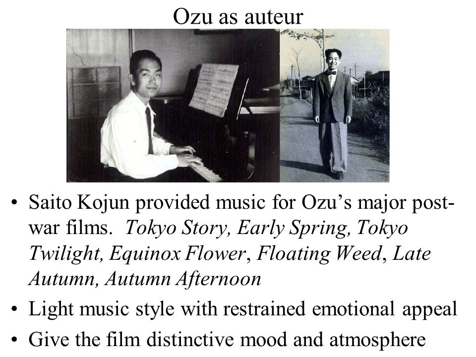 Ozu as auteur Saito Kojun provided music for Ozu's major post- war films.