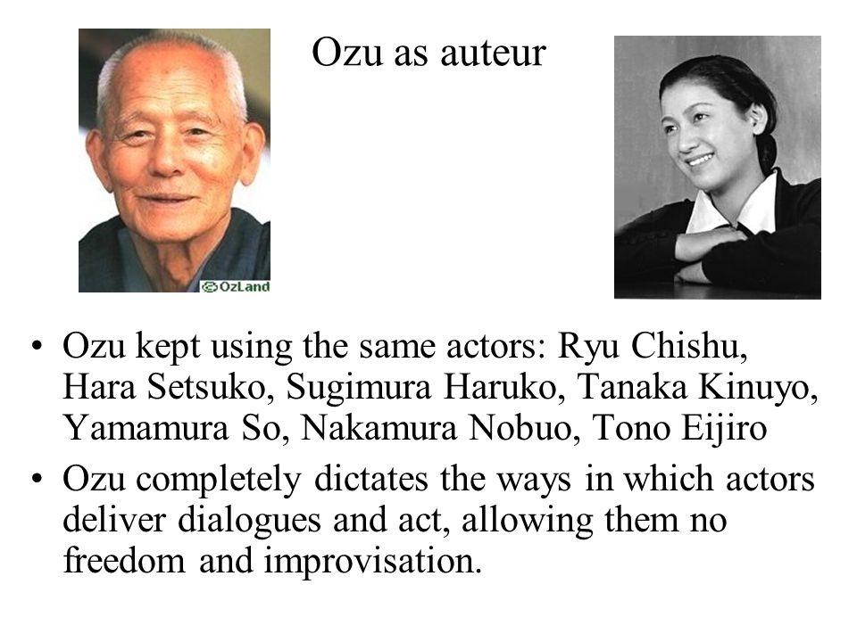 Ozu as auteur Ozu kept using the same actors: Ryu Chishu, Hara Setsuko, Sugimura Haruko, Tanaka Kinuyo, Yamamura So, Nakamura Nobuo, Tono Eijiro Ozu c