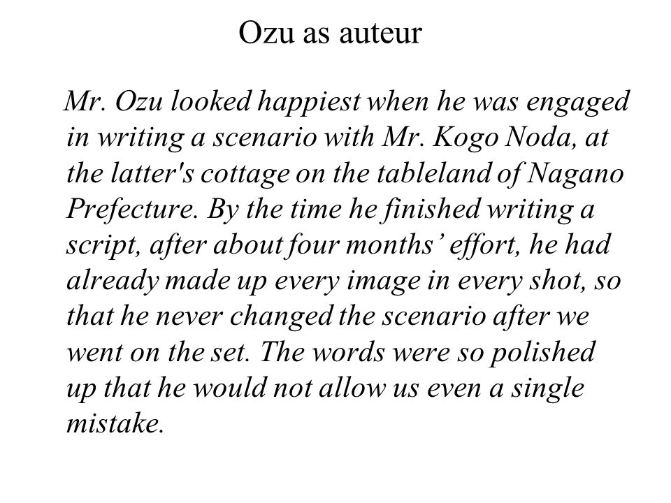 Ozu as auteur Mr. Ozu looked happiest when he was engaged in writing a scenario with Mr.