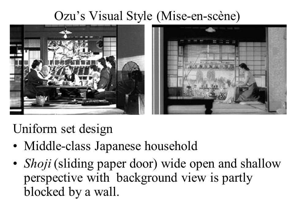 Ozu's Visual Style (Mise-en-scène) Uniform set design Middle-class Japanese household Shoji (sliding paper door) wide open and shallow perspective with background view is partly blocked by a wall.