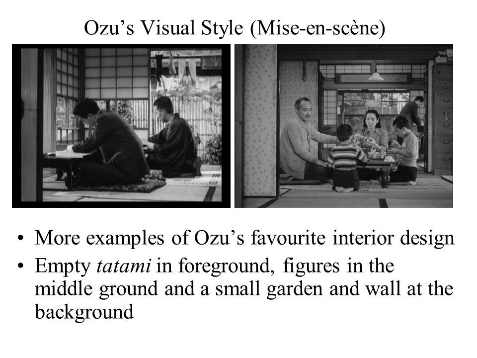 Ozu's Visual Style (Mise-en-scène) More examples of Ozu's favourite interior design Empty tatami in foreground, figures in the middle ground and a small garden and wall at the background