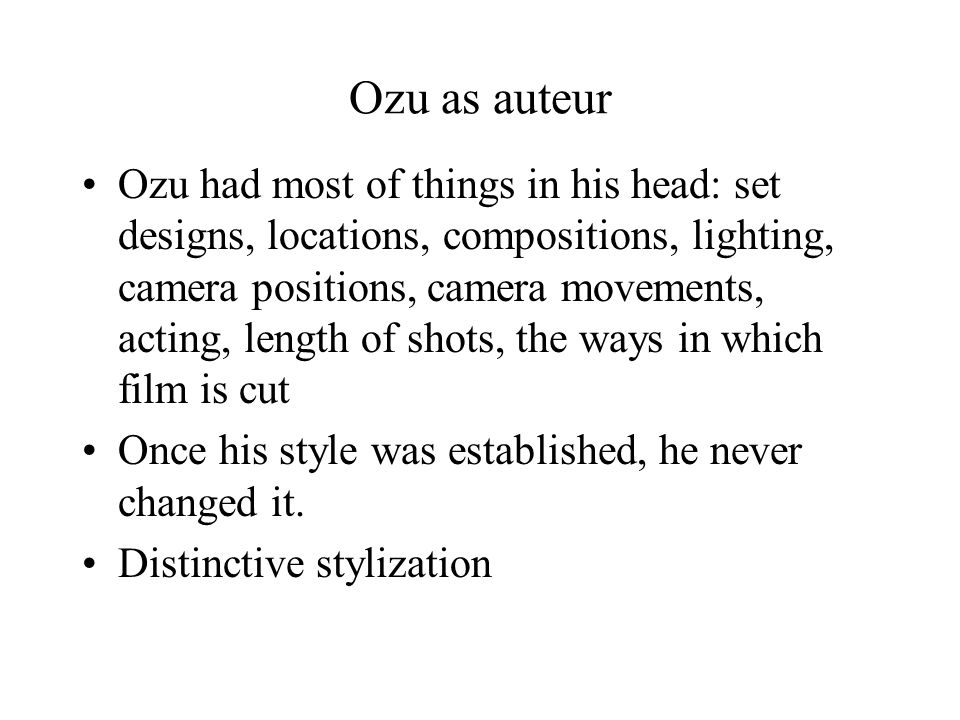 Ozu as auteur Ozu had most of things in his head: set designs, locations, compositions, lighting, camera positions, camera movements, acting, length of shots, the ways in which film is cut Once his style was established, he never changed it.