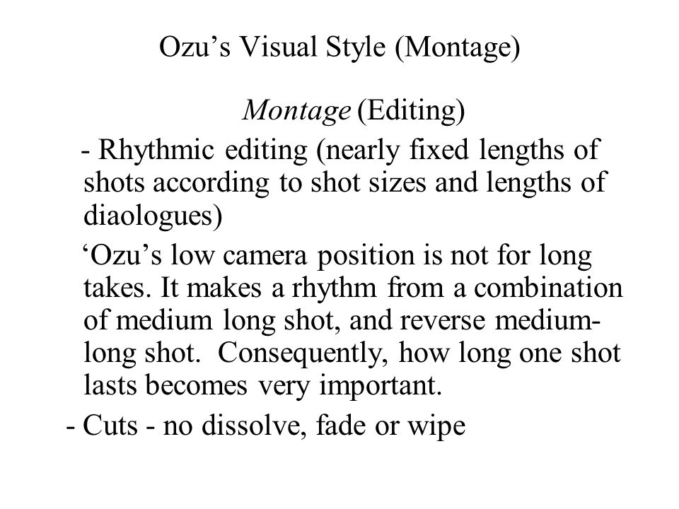 Ozu's Visual Style (Montage) Montage (Editing) - Rhythmic editing (nearly fixed lengths of shots according to shot sizes and lengths of diaologues) 'Ozu's low camera position is not for long takes.