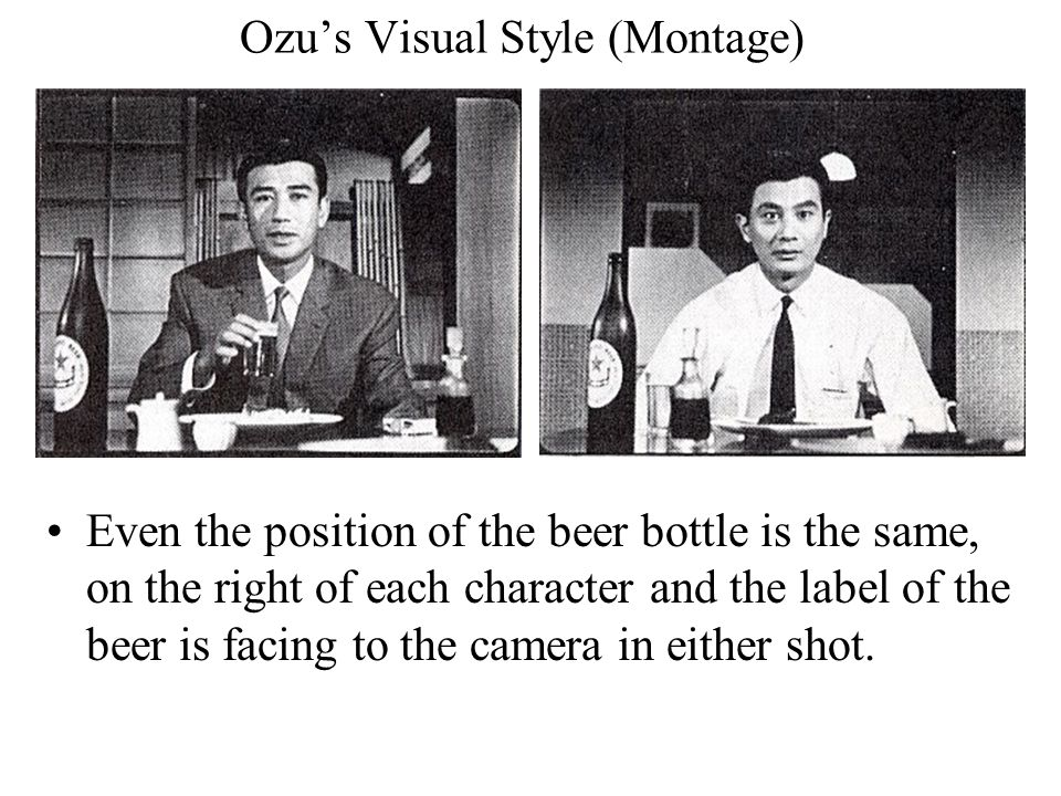 Ozu's Visual Style (Montage) Even the position of the beer bottle is the same, on the right of each character and the label of the beer is facing to the camera in either shot.