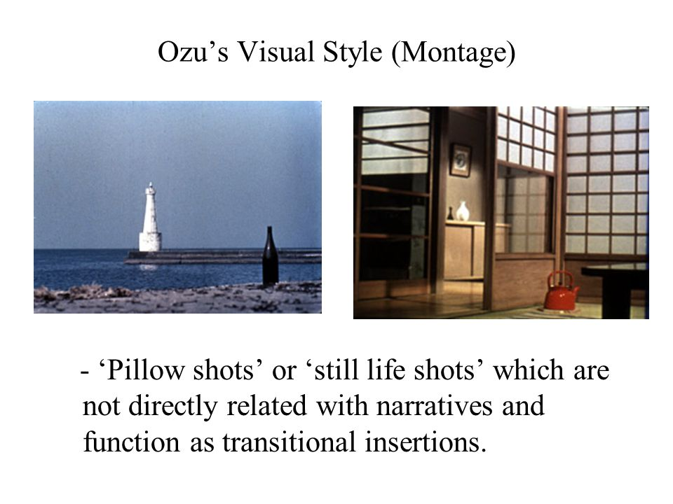 Ozu's Visual Style (Montage) - 'Pillow shots' or 'still life shots' which are not directly related with narratives and function as transitional insert