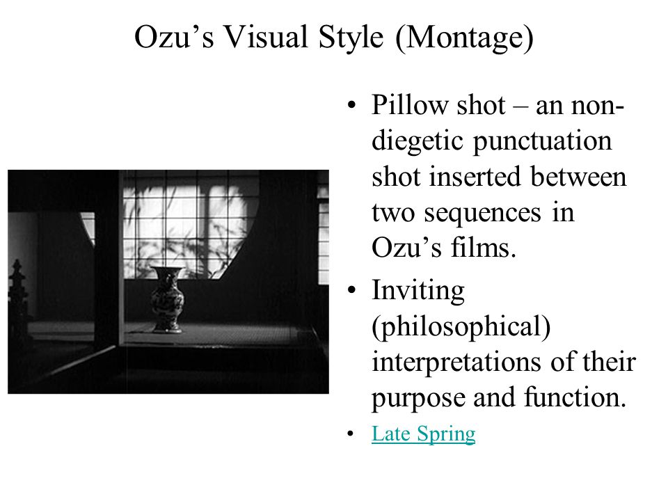 Ozu's Visual Style (Montage) Pillow shot – an non- diegetic punctuation shot inserted between two sequences in Ozu's films. Inviting (philosophical) i