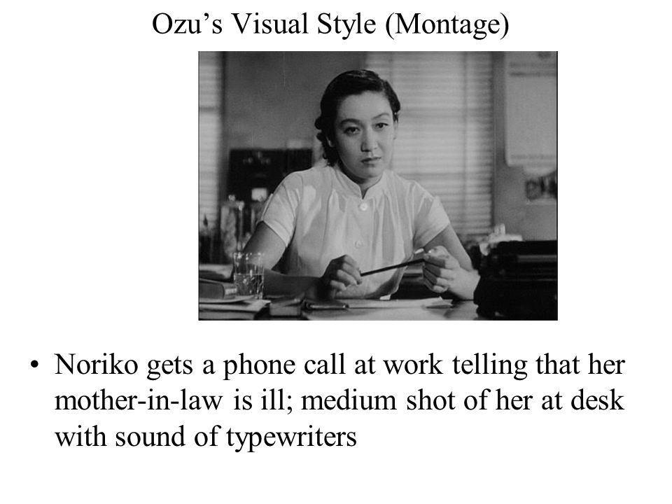 Ozu's Visual Style (Montage) Noriko gets a phone call at work telling that her mother-in-law is ill; medium shot of her at desk with sound of typewrit