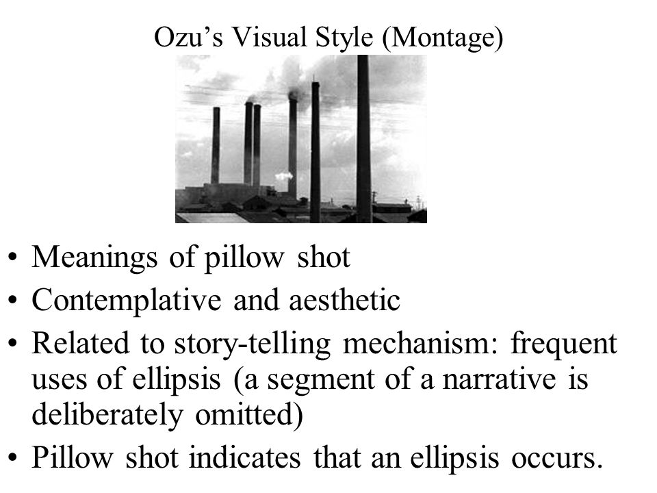 Ozu's Visual Style (Montage) Meanings of pillow shot Contemplative and aesthetic Related to story-telling mechanism: frequent uses of ellipsis (a segment of a narrative is deliberately omitted) Pillow shot indicates that an ellipsis occurs.