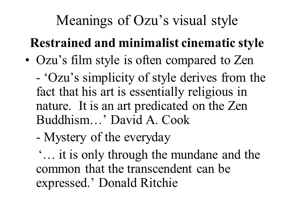 Meanings of Ozu's visual style Restrained and minimalist cinematic style Ozu's film style is often compared to Zen - 'Ozu's simplicity of style derives from the fact that his art is essentially religious in nature.