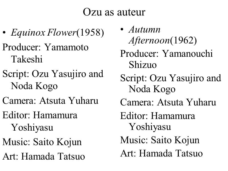 Ozu as auteur Equinox Flower(1958) Producer: Yamamoto Takeshi Script: Ozu Yasujiro and Noda Kogo Camera: Atsuta Yuharu Editor: Hamamura Yoshiyasu Music: Saito Kojun Art: Hamada Tatsuo Autumn Afternoon(1962) Producer: Yamanouchi Shizuo Script: Ozu Yasujiro and Noda Kogo Camera: Atsuta Yuharu Editor: Hamamura Yoshiyasu Music: Saito Kojun Art: Hamada Tatsuo